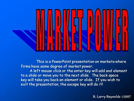 This is a PowerPoint presentation on markets where firms have some degree of market power. A left mouse click or the enter key will add and element to.