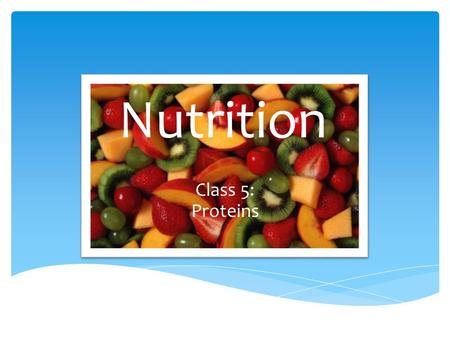 Nutrition Class 5: Proteins.  Proteins are the building blocks of life.  Every cell in the body contains protein  Needed to repair cells and make new.