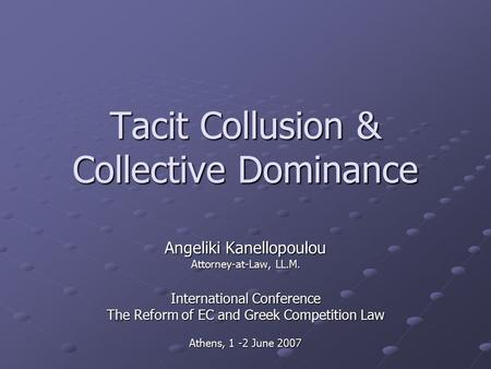 Tacit Collusion & Collective Dominance Angeliki Kanellopoulou Attorney-at-Law, LL.M. International Conference The Reform of EC and Greek Competition Law.