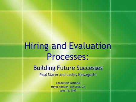 Hiring and Evaluation Processes: Building Future Successes Paul Starer and Lesley Kawaguchi Leadership Institute Hayes Mansion, San Jose, CA June 16, 2007.