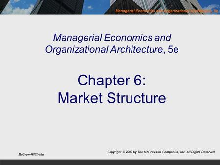 Managerial Economics and Organizational Architecture, 5e Managerial Economics and Organizational Architecture, 5e Chapter 6: Market Structure Copyright.