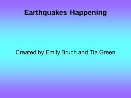 Earthquakes Happening Created by Emily Bruch and Tia Green.