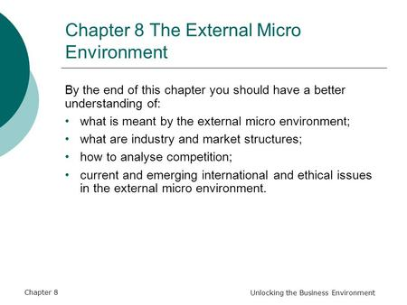 Chapter 8 Unlocking the Business Environment Chapter 8 The External Micro Environment By the end of this chapter you should have a better understanding.
