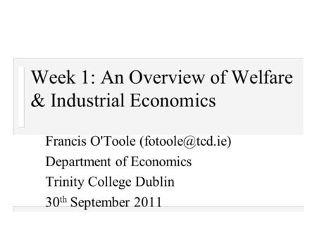 Week 1: An Overview of Welfare & Industrial Economics Francis O'Toole Department of Economics Trinity College Dublin 30 th September 2011.
