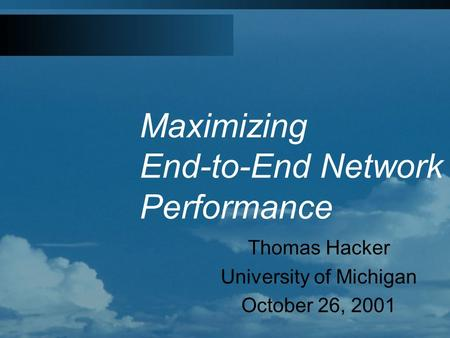 Maximizing End-to-End Network Performance Thomas Hacker University of Michigan October 26, 2001.