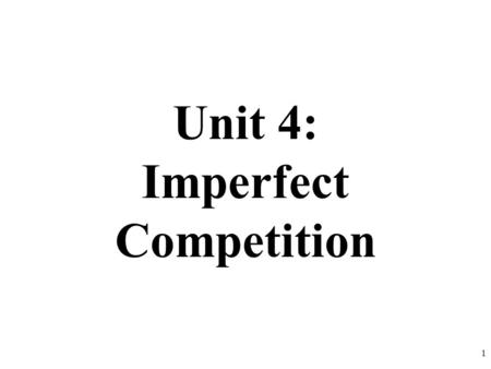 Unit 4: Imperfect Competition 1. Unit 4 Overview Concepts Imperfect Competition Monopolies, Oligopolies, and Monopolistic Competition Length 4 Weeks TOTAL.