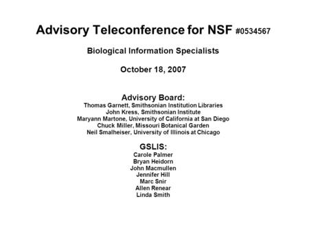 Advisory Teleconference for NSF #0534567 Biological Information Specialists October 18, 2007 Advisory Board: Thomas Garnett, Smithsonian Institution Libraries.