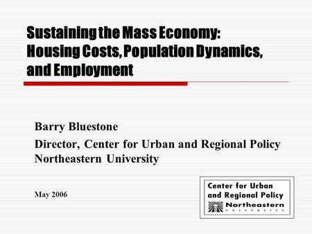 Sustaining the Mass Economy: Housing Costs, Population Dynamics, and Employment Barry Bluestone Director, Center for Urban and Regional Policy Northeastern.