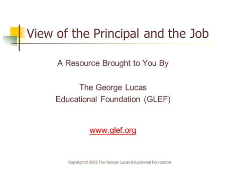 View of the Principal and the Job A Resource Brought to You By The George Lucas Educational Foundation (GLEF) www.glef.org Copyright © 2002 The George.