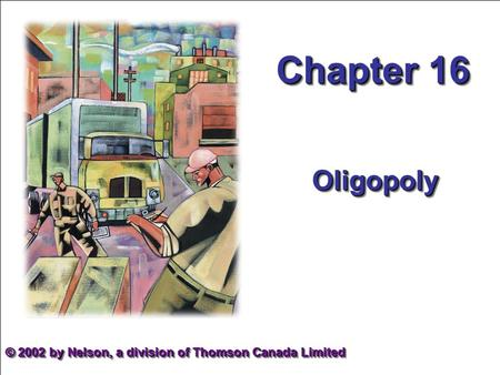 Chapter 16 OligopolyOligopoly © 2002 by Nelson, a division of Thomson Canada Limited.