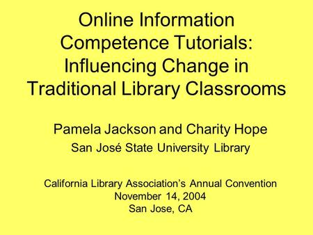 Online Information Competence Tutorials: Influencing Change in Traditional Library Classrooms Pamela Jackson and Charity Hope San José State University.