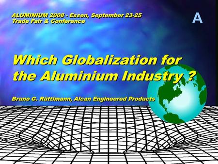 A © Bruno G. Ruettimann Which Globalization for the Aluminium Industry ? Which Globalization for the Aluminium Industry ? Bruno G. Rüttimann, Alcan Engineered.
