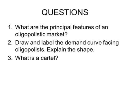 QUESTIONS 1.What are the principal features of an oligopolistic market? 2.Draw and label the demand curve facing oligopolists. Explain the shape. 3.What.