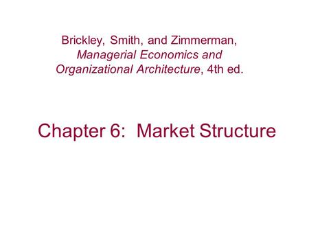 Chapter 6: Market Structure Brickley, Smith, and Zimmerman, Managerial Economics and Organizational Architecture, 4th ed.
