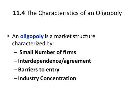 11.4 The Characteristics of an Oligopoly An oligopoly is a market structure characterized by: – Small Number of firms – Interdependence/agreement – Barriers.