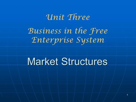 1 Market Structures Unit Three Business in the Free Enterprise System.