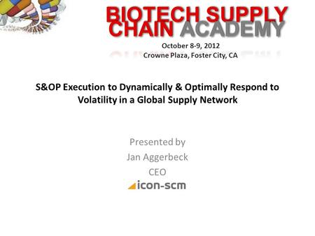 BIOTECH SUPPLY October 8-9, 2012 Crowne Plaza, Foster City, CA S&OP Execution to Dynamically & Optimally Respond to Volatility in a Global Supply Network.