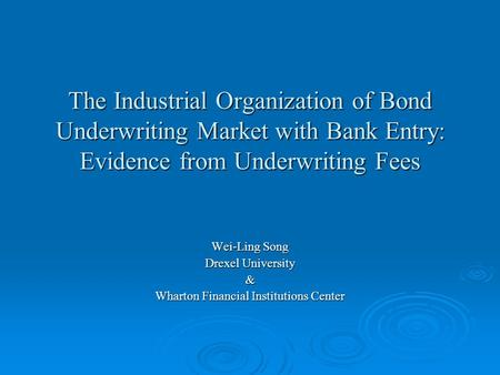 The Industrial Organization of Bond Underwriting Market with Bank Entry: Evidence from Underwriting Fees Wei-Ling Song Drexel University & Wharton Financial.