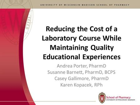 Reducing the Cost of a Laboratory Course While Maintaining Quality Educational Experiences Andrea Porter, PharmD Susanne Barnett, PharmD, BCPS Casey Gallimore,
