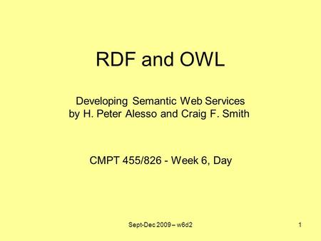RDF and OWL Developing Semantic Web Services by H. Peter Alesso and Craig F. Smith CMPT 455/826 - Week 6, Day Sept-Dec 2009 – w6d21.