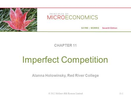 SAYRE | MORRIS Seventh Edition Imperfect Competition CHAPTER 11 11-1© 2012 McGraw-Hill Ryerson Limited Alanna Holowinsky, Red River College.