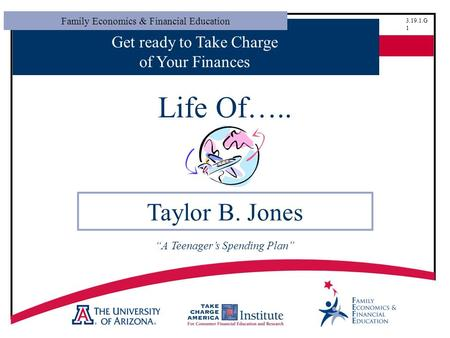 "Family Economics & Financial Education 3.19.1.G 1 Get ready to Take Charge of Your Finances Life Of….. Taylor B. Jones ""A Teenager's Spending Plan"""