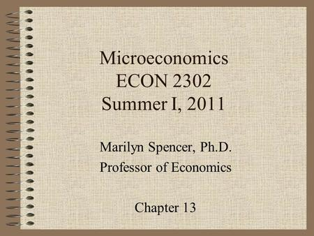 Microeconomics ECON 2302 Summer I, 2011 Marilyn Spencer, Ph.D. Professor of Economics Chapter 13.