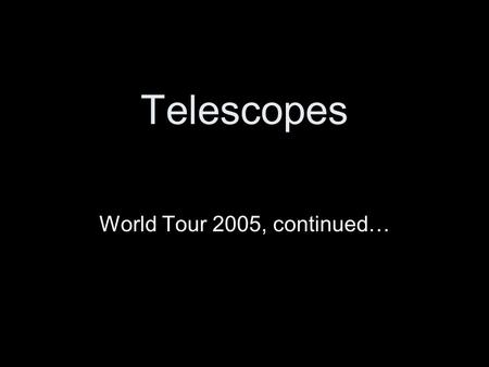 Telescopes World Tour 2005, continued…. (1888) Near San Jose, CA James Lick made money in real estate Lick telescope a real pyramid… 36-inch Lick Obs.