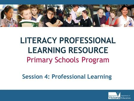 LITERACY PROFESSIONAL LEARNING RESOURCE Primary Schools Program Session 4: Professional Learning.