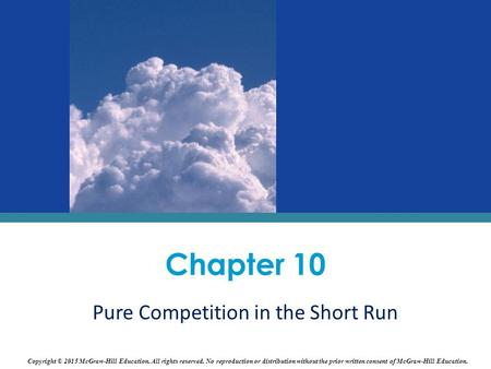 Chapter 10 Pure Competition in the Short Run Copyright © 2015 McGraw-Hill Education. All rights reserved. No reproduction or distribution without the prior.