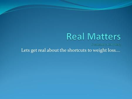 Lets get real about the shortcuts to weight loss….