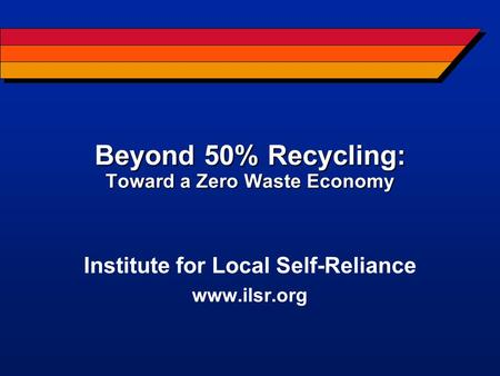 Beyond 50% Recycling: Toward a Zero Waste Economy Institute for Local Self-Reliance www.ilsr.org.