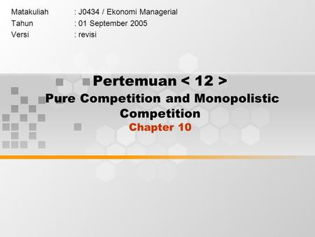 Pertemuan Pure Competition and Monopolistic Competition Chapter 10 Matakuliah: J0434 / Ekonomi Managerial Tahun: 01 September 2005 Versi: revisi.