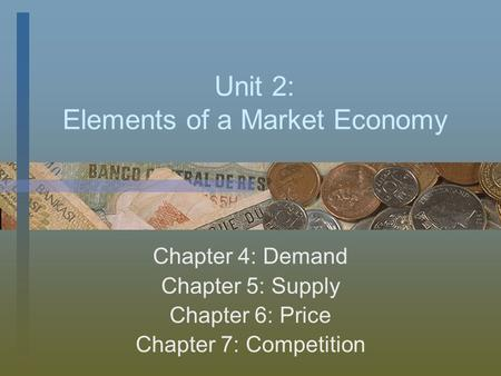 Unit 2: Elements of a Market Economy Chapter 4: Demand Chapter 5: Supply Chapter 6: Price Chapter 7: Competition.