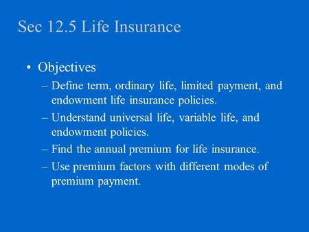Sec 12.5 Life Insurance Objectives –Define term, ordinary life, limited payment, and endowment life insurance policies. –Understand universal life, variable.