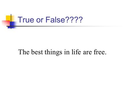 True or False???? The best things in life are free.