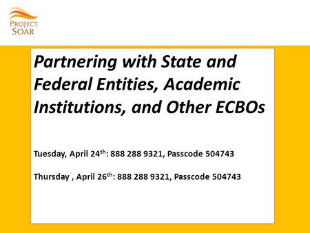 Partnering with State and Federal Entities, Academic Institutions, and Other ECBOs Tuesday, April 24 th : 888 288 9321, Passcode 504743 Thursday, April.