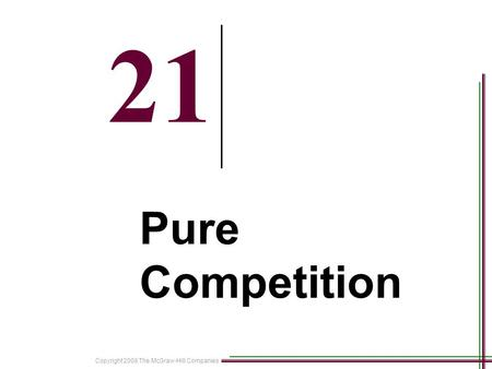 Copyright 2008 The McGraw-Hill Companies 21-1 21 Pure Competition.