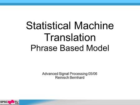 Advanced Signal Processing 05/06 Reinisch Bernhard Statistical Machine Translation Phrase Based Model.