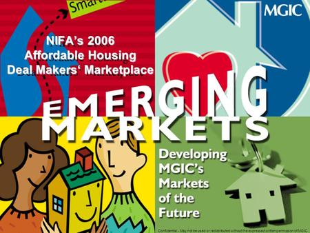 Confidential - May not be used or redistributed without the expressed written permission of MGIC NIFA's 2006 Affordable Housing Deal Makers' Marketplace.