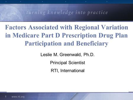 1 Factors Associated with Regional Variation in Medicare Part D Prescription Drug Plan Participation and Beneficiary Leslie M. Greenwald, Ph.D. Principal.