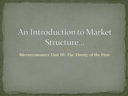 Microeconomics Unit III: The Theory of the Firm. The selling environment in which a firm produces and sells its product is called the market structure.
