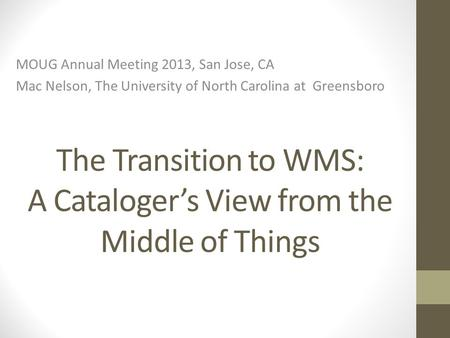 The Transition to WMS: A Cataloger's View from the Middle of Things MOUG Annual Meeting 2013, San Jose, CA Mac Nelson, The University of North Carolina.