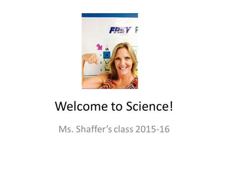 Welcome to Science! Ms. Shaffer's class 2015-16. Background Info I was born in San Jose, CA I moved to Texas in 3 rd grade I graduated from Llano High.