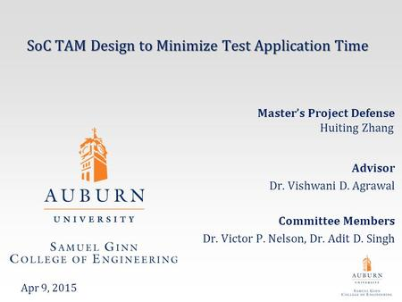 SoC TAM Design to Minimize Test Application Time Advisor Dr. Vishwani D. Agrawal Committee Members Dr. Victor P. Nelson, Dr. Adit D. Singh Apr 9, 2015.