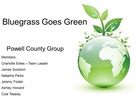 Bluegrass Goes Green Powell County Group Members: Charlotte Estes – Team Leader James Goodwin Natasha Parks Jeremy Foster Ashley Howard Cole Teasley.