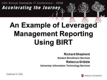 September 12, 2008 An Example of Leveraged Management Reporting Using BIRT Richard Shepherd Student Enrollment Services Rebecca Gribble University Information.