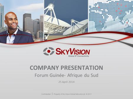 Confidential Property of SkyVision Global Networks Ltd. © 2011 COMPANY PRESENTATION Forum Guinée- Afrique du Sud 25 April 2014.