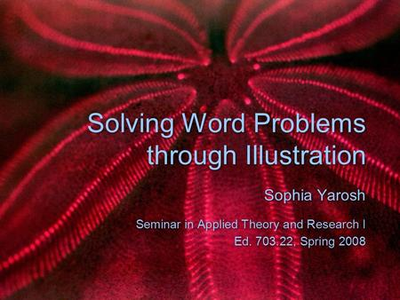 Solving Word Problems through Illustration Sophia Yarosh Seminar in Applied Theory and Research I Ed. 703.22, Spring 2008 Sophia Yarosh Seminar in Applied.