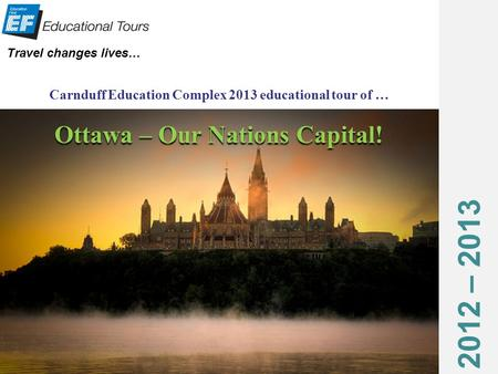 2012 – 2013 Travel changes lives… Carnduff Education Complex 2013 educational tour of … Ottawa – Our Nations Capital!